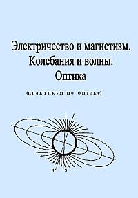 Лабораторный практикум по физике. Часть 2. Электричество и магнетизм. Колебания и волны. Оптика